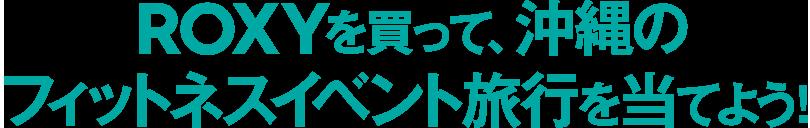 ROXYを買って、沖縄のフィットネスイベント旅行を当てよう!